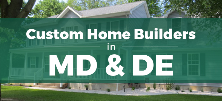 custom home builders in maryland and delaware